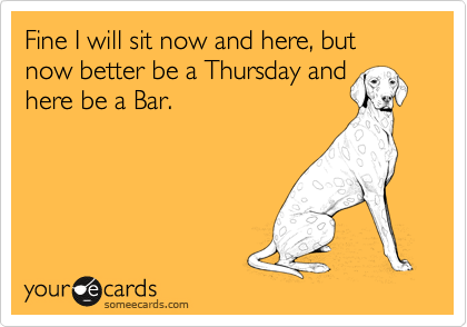 Fine I will sit now and here, but now better be a Thursday and here be a Bar.