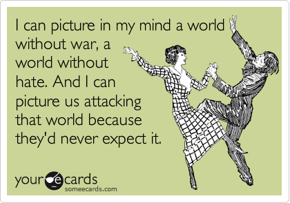 I can picture in my mind a world without war, a world without hate. And I can picture us attacking that world because they'd never expect it.