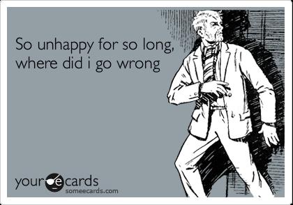 So unhappy for so long,  where did i go wrong