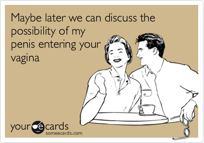 Maybe later we can discuss the possibility of my penis entering your vagina