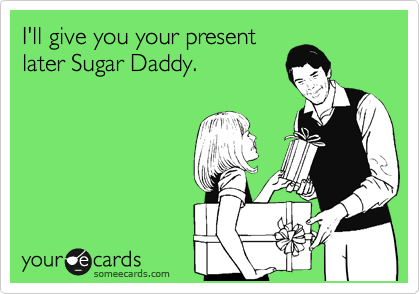 I'll give you your present later Sugar Daddy.