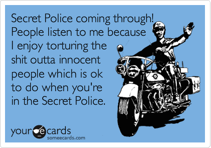Secret Police coming through! People listen to me because  I enjoy torturing the  shit outta innocent people which is ok to do when you're in the Secret Police.