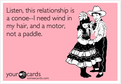 Listen, this relationship is a conoe--I need wind in my hair, and a motor, not a paddle.