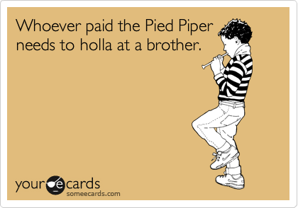 Whoever paid the Pied Piper needs to holla at a brother.