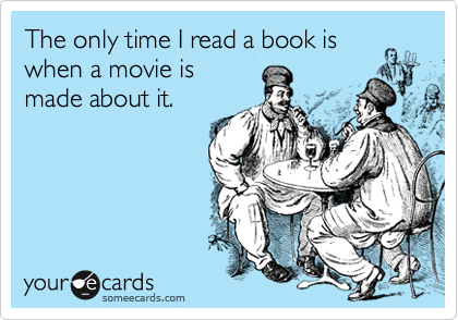 The only time I read a book is when a movie is made about it.