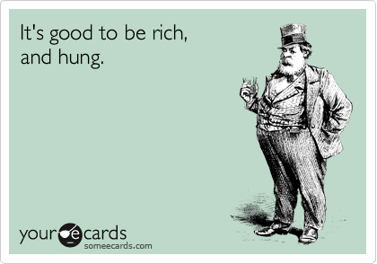 It's good to be rich,  and hung.