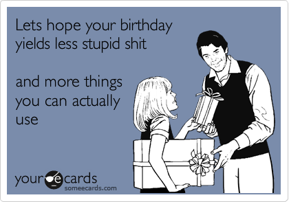 Lets hope your birthday yields less stupid shit  and more things you can actually use