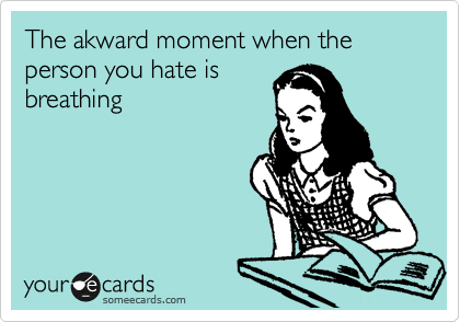 The akward moment when the person you hate is breathing