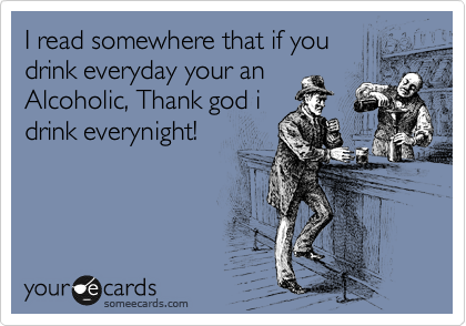 I read somewhere that if you drink everyday your an Alcoholic, Thank god i drink everynight!
