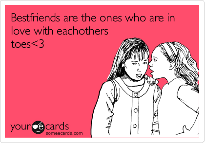 Bestfriends are the ones who are in love with eachothers toes%3C3