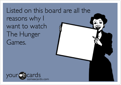 Listed on this board are all the reasons why I want to watch The Hunger Games.