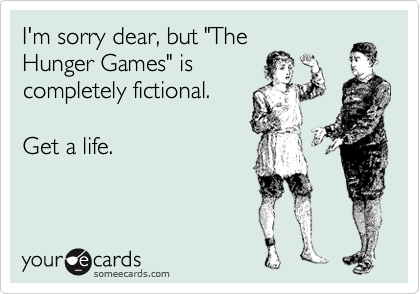 """I'm sorry dear, but """"The Hunger Games"""" is completely fictional.  Get a life."""
