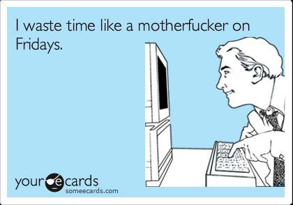I waste time like a motherfucker on Fridays.