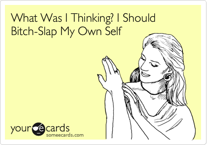 What Was I Thinking? I Should Bitch-Slap My Own Self