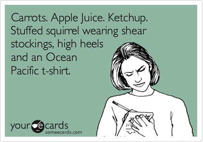 Carrots. Apple Juice. Ketchup. Stuffed squirrel wearing shear stockings, high heels and an Ocean Pacific t-shirt.