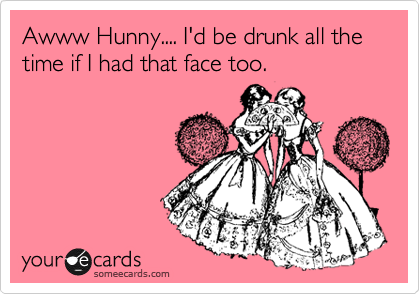 Awww Hunny.... I'd be drunk all the time if I had that face too.
