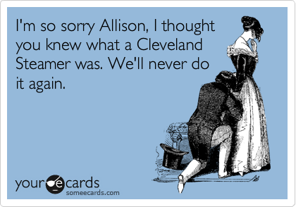I'm so sorry Allison, I thought you knew what a Cleveland Steamer was. We'll never do it again.