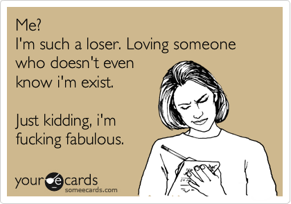 Me? I'm such a loser. Loving someone who doesn't even know i'm exist.  Just kidding, i'm fucking fabulous.
