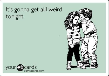 It's gonna get alil weird  tonight.