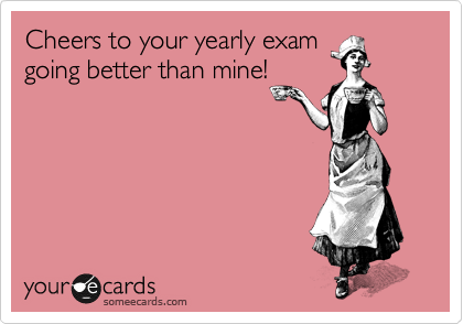 Cheers to your yearly exam going better than mine!