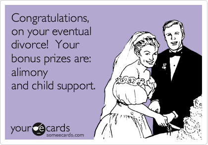 Congratulations,  on your eventual divorce!  Your bonus prizes are: alimony and child support.
