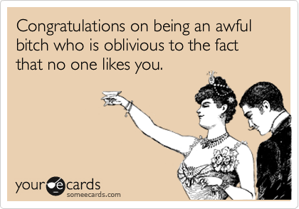 Congratulations on being an awful bitch who is oblivious to the fact that no one likes you.