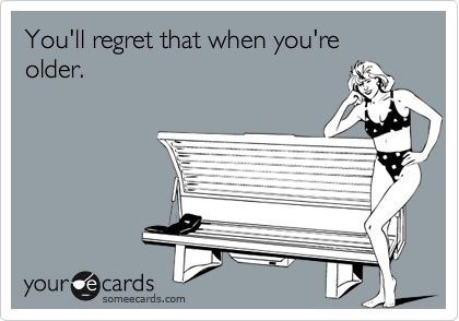 You'll regret that when you're older.