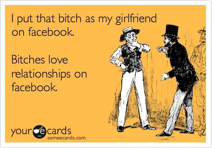 I put that bitch as my girlfriend on facebook.   Bitches love relationships on facebook.