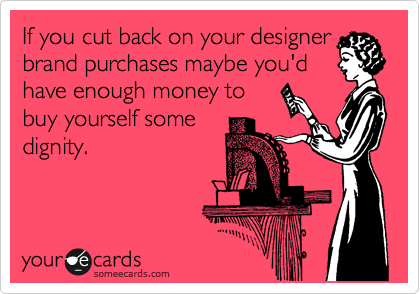 If you cut back on your designer brand purchases maybe you'd have enough money to buy yourself some dignity.