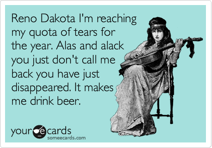 Reno Dakota I'm reaching  my quota of tears for  the year. Alas and alack you just don't call me  back you have just disappeared. It makes  me drink beer.