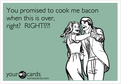You promised to cook me bacon when this is over, right?  RIGHT!??!