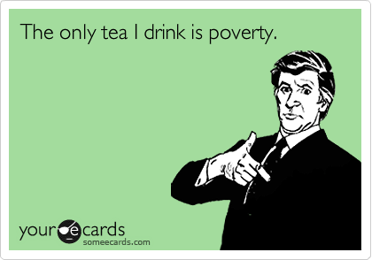 The only tea I drink is poverty.