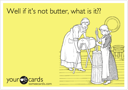 Well if it's not butter, what is it??