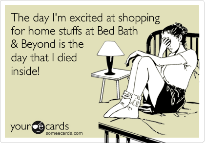The day I'm excited at shopping for home stuffs at Bed Bath & Beyond is the day that I died inside!