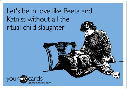 Let's be in love like Peeta and Katniss without all the ritual child slaughter.