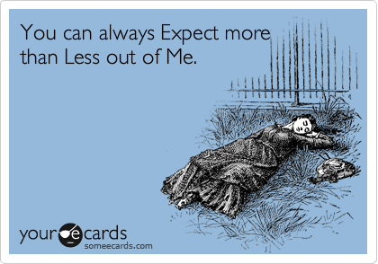 You can always Expect more than Less out of Me.