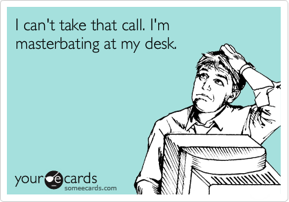 I can't take that call. I'm masterbating at my desk.