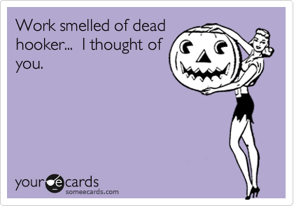 Work smelled of dead hooker...  I thought of you.