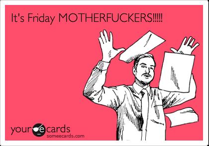It's Friday MOTHERFUCKERS!!!!!