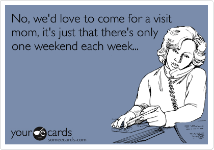 No, we'd love to come for a visit mom, it's just that there's only one weekend each week...