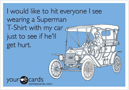 I would like to hit everyone I see wearing a Superman T-Shirt with my car just to see if he'll get hurt.