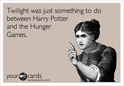 Twilight was just something to do between Harry Potter and the Hunger Games.