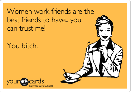 Women work friends are the best friends to have.. you can trust me!  You bitch.