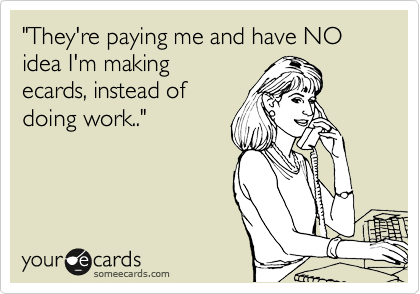 """""""They're paying me and have NO idea I'm making ecards, instead of doing work.."""""""