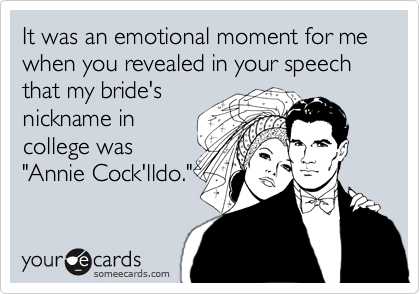 "It was an emotional moment for me when you revealed in your speech that my bride's nickname in college was ""Annie Cock'lldo."""