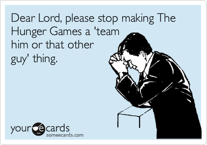 Dear Lord, please stop making The Hunger Games a 'team him or that other guy' thing.