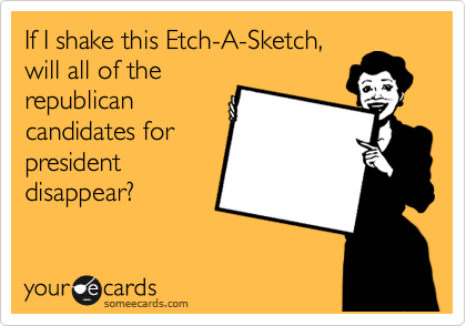 If I shake this Etch-A-Sketch, will all of the republican candidates for president disappear?