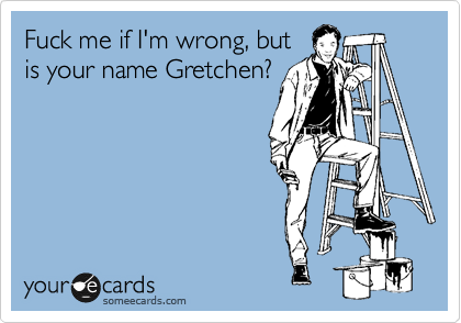 Fuck me if I'm wrong, but is your name Gretchen?