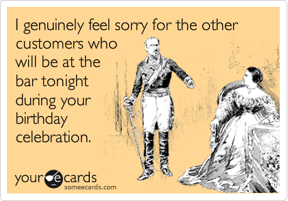 I genuinely feel sorry for the other customers who  will be at the  bar tonight  during your birthday celebration.