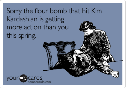 Sorry the flour bomb that hit Kim Kardashian is getting more action than you  this spring.
